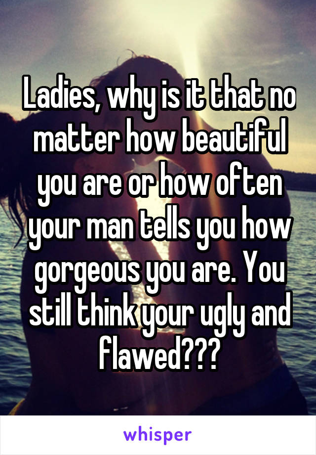 Ladies, why is it that no matter how beautiful you are or how often your man tells you how gorgeous you are. You still think your ugly and flawed???
