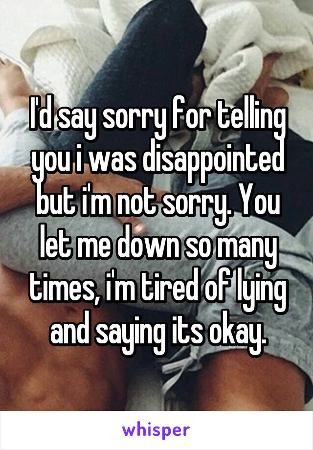 I'd say sorry for telling you i was disappointed but i'm not sorry. You let me down so many times, i'm tired of lying and saying its okay.