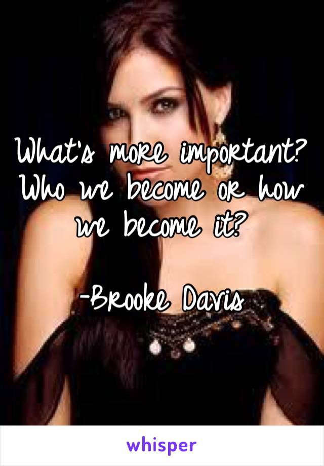 What's more important? Who we become or how we become it?   -Brooke Davis