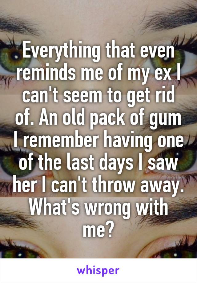 Everything that even reminds me of my ex I can't seem to get rid of. An old pack of gum I remember having one of the last days I saw her I can't throw away. What's wrong with me?