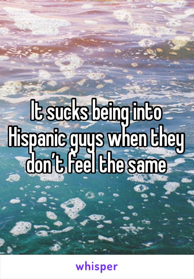 It sucks being into Hispanic guys when they don't feel the same