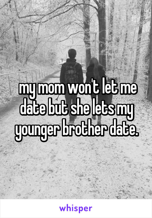 my mom won't let me date but she lets my younger brother date.
