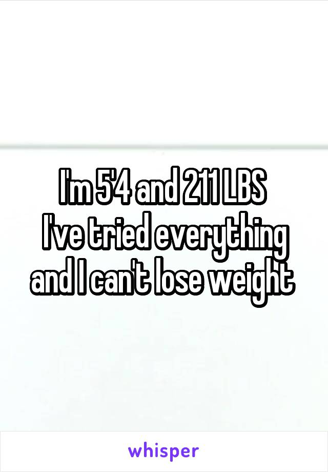 I'm 5'4 and 211 LBS  I've tried everything and I can't lose weight
