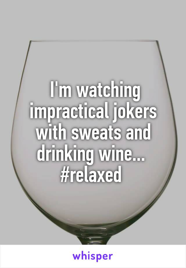 I'm watching impractical jokers with sweats and drinking wine...  #relaxed