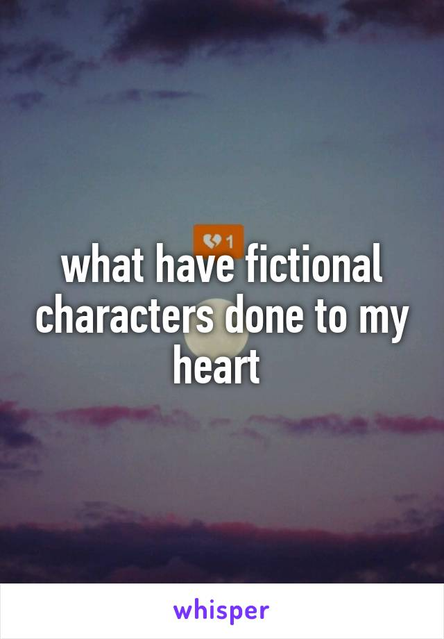 what have fictional characters done to my heart