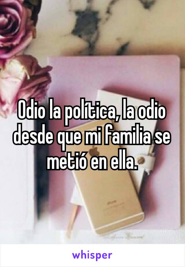 Odio la política, la odio desde que mi familia se metió en ella.
