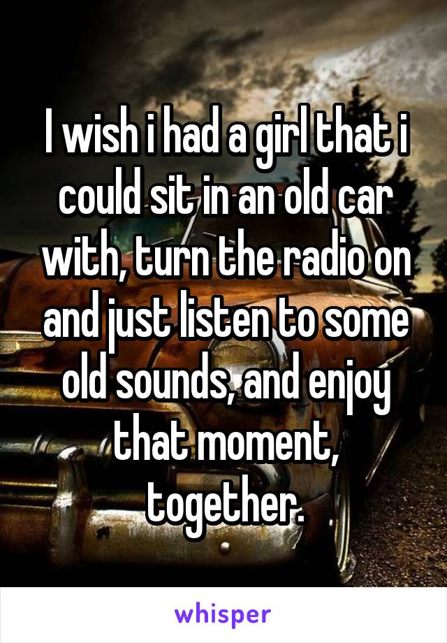 I wish i had a girl that i could sit in an old car with, turn the radio on and just listen to some old sounds, and enjoy that moment, together.