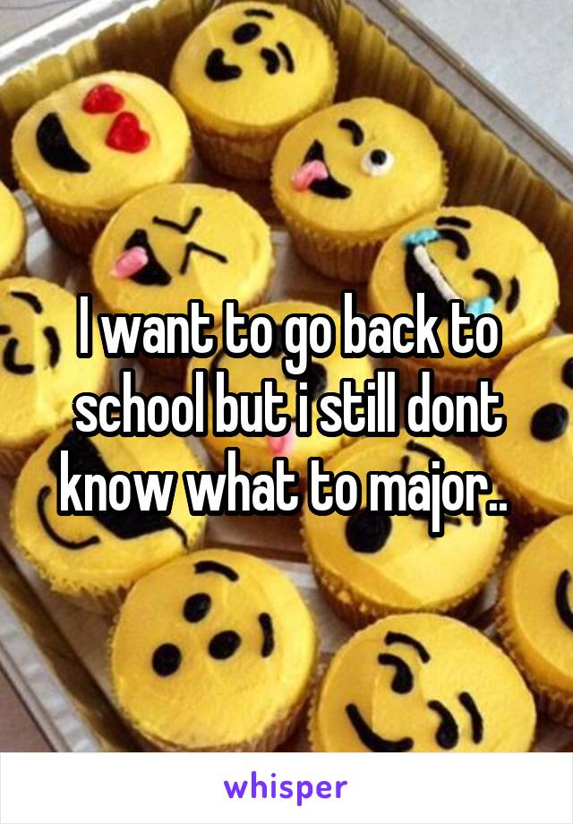 I want to go back to school but i still dont know what to major..