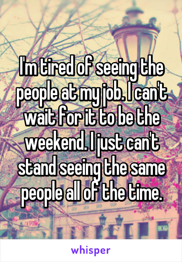 I'm tired of seeing the people at my job. I can't wait for it to be the weekend. I just can't stand seeing the same people all of the time.
