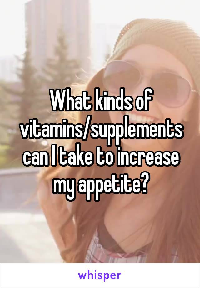 What kinds of vitamins/supplements can I take to increase my appetite?