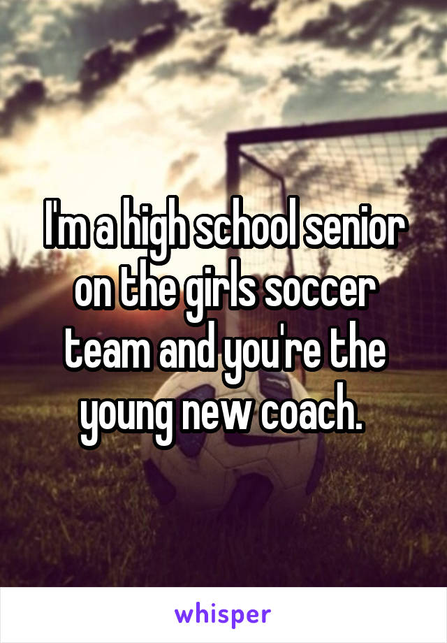 I'm a high school senior on the girls soccer team and you're the young new coach.