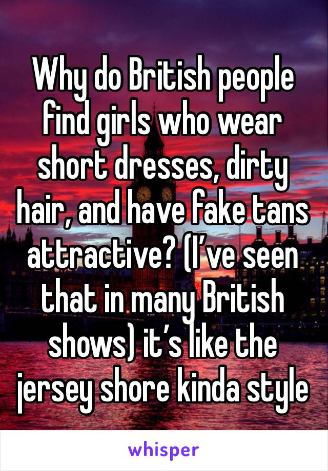 Why do British people find girls who wear short dresses, dirty hair, and have fake tans attractive? (I've seen that in many British shows) it's like the jersey shore kinda style