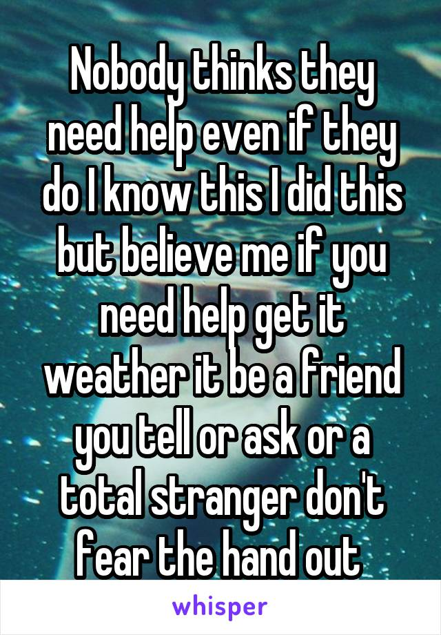 Nobody thinks they need help even if they do I know this I did this but believe me if you need help get it weather it be a friend you tell or ask or a total stranger don't fear the hand out
