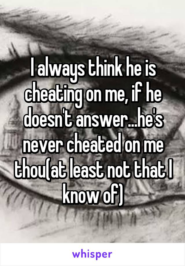 I always think he is cheating on me, if he doesn't answer...he's never cheated on me thou(at least not that I know of)