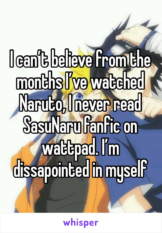 I can't believe from the months I've watched Naruto, I never read SasuNaru fanfic on wattpad. I'm dissapointed in myself