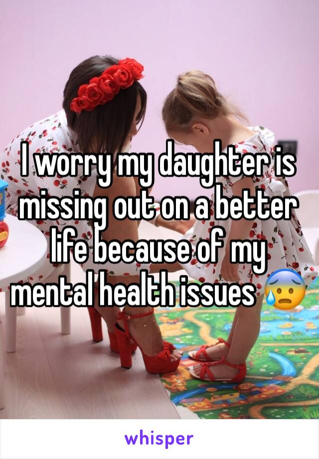 I worry my daughter is missing out on a better life because of my mental health issues 😰