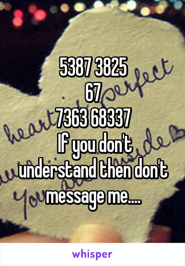 5387 3825 67 7363 68337  If you don't understand then don't message me....