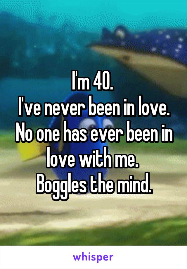 I'm 40.  I've never been in love. No one has ever been in love with me.  Boggles the mind.