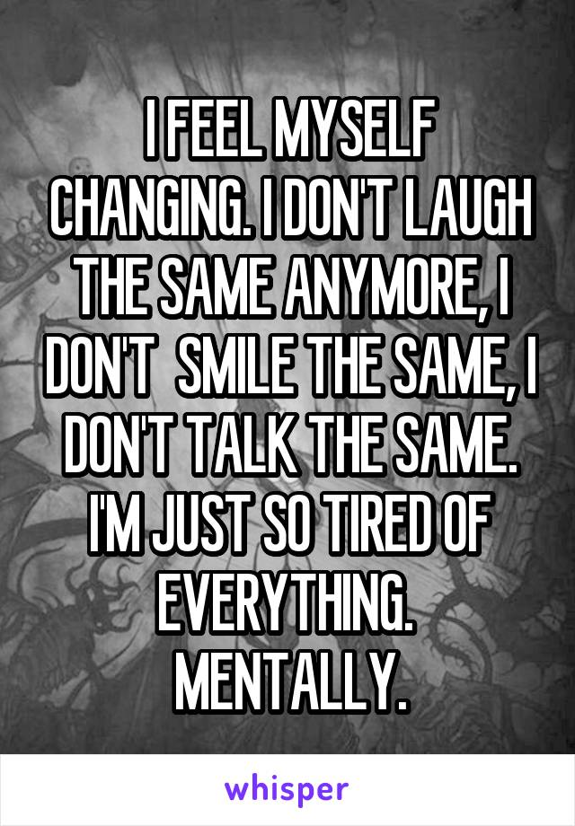 I FEEL MYSELF CHANGING. I DON'T LAUGH THE SAME ANYMORE, I DON'T  SMILE THE SAME, I DON'T TALK THE SAME. I'M JUST SO TIRED OF EVERYTHING.  MENTALLY.