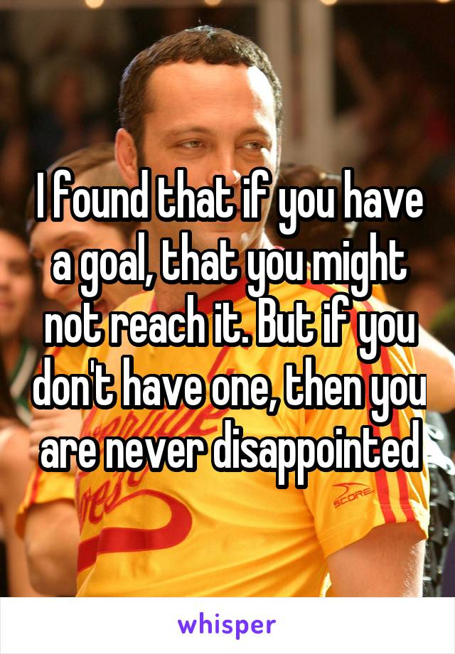 I found that if you have a goal, that you might not reach it. But if you don't have one, then you are never disappointed