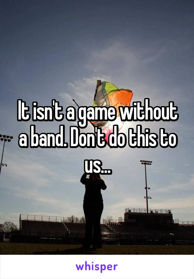 It isn't a game without a band. Don't do this to us...