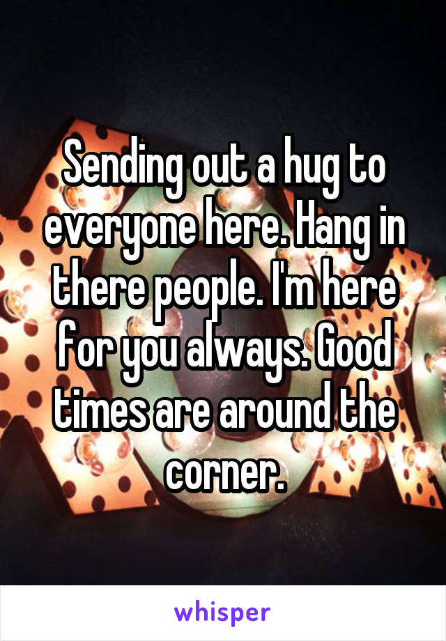 Sending out a hug to everyone here. Hang in there people. I'm here for you always. Good times are around the corner.