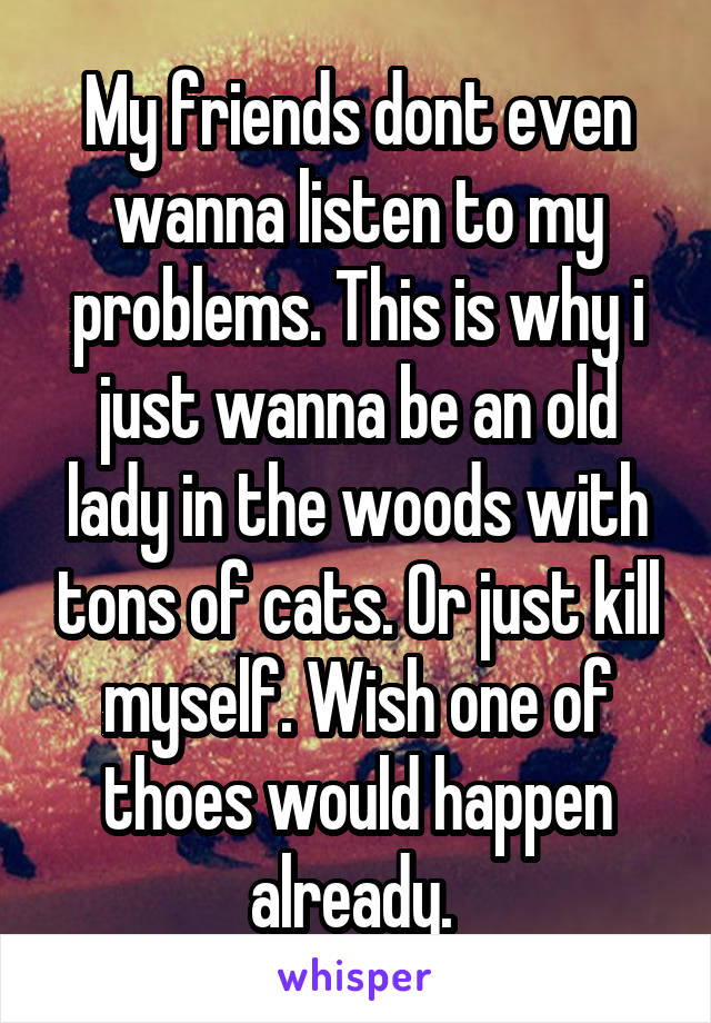 My friends dont even wanna listen to my problems. This is why i just wanna be an old lady in the woods with tons of cats. Or just kill myself. Wish one of thoes would happen already.