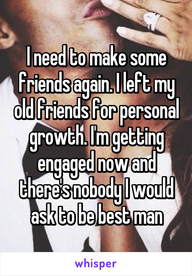 I need to make some friends again. I left my old friends for personal growth. I'm getting engaged now and there's nobody I would ask to be best man