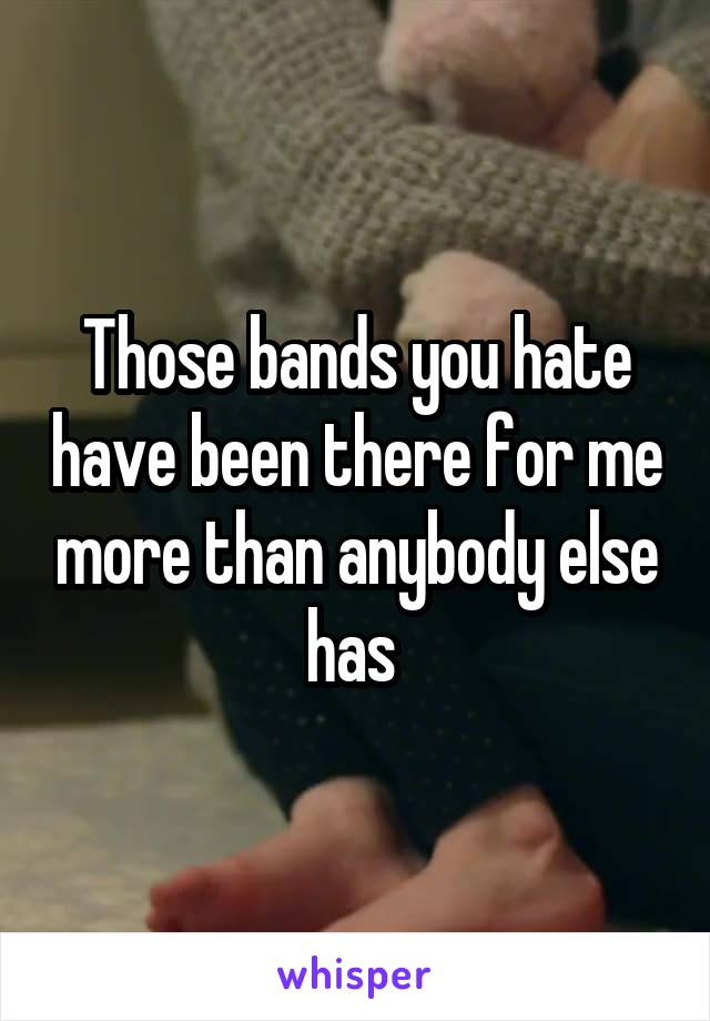 Those bands you hate have been there for me more than anybody else has