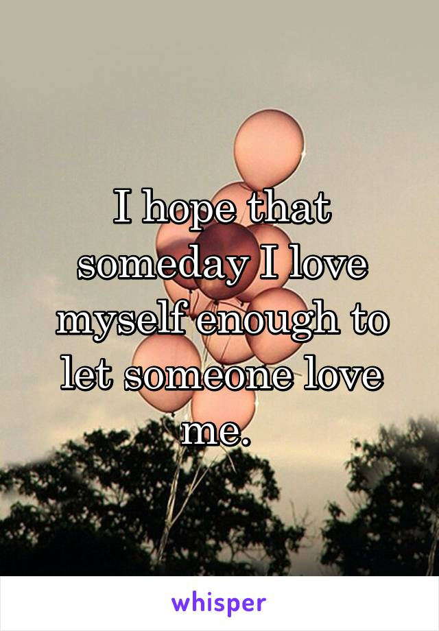 I hope that someday I love myself enough to let someone love me.