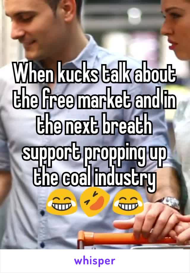 When kucks talk about the free market and in the next breath support propping up the coal industry 😂🤣😂