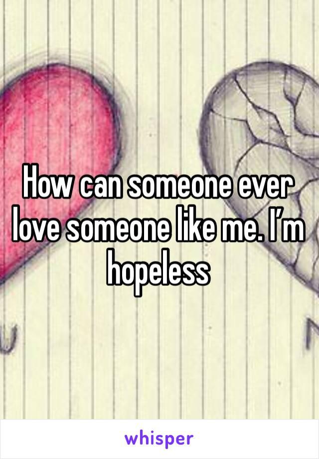 How can someone ever love someone like me. I'm hopeless
