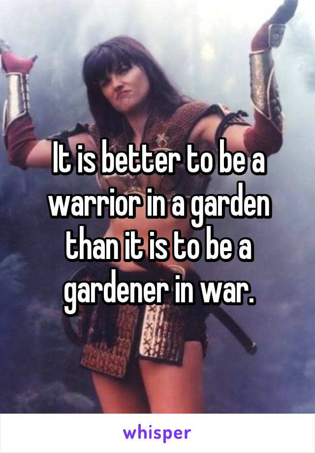 It is better to be a warrior in a garden than it is to be a gardener in war.