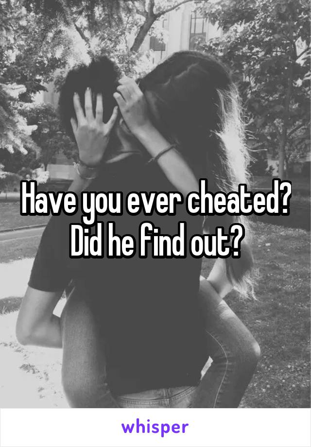 Have you ever cheated? Did he find out?