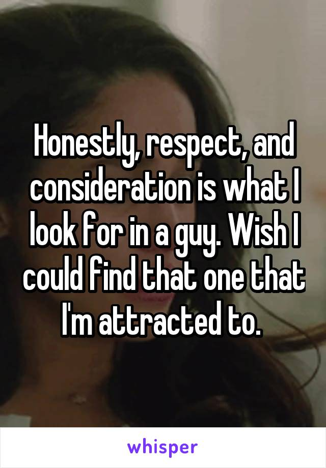 Honestly, respect, and consideration is what I look for in a guy. Wish I could find that one that I'm attracted to.