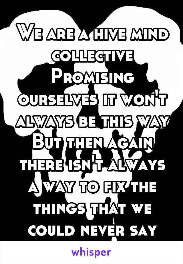 We are a hive mind collective Promising ourselves it won't always be this way But then again there isn't always a way to fix the things that we could never say