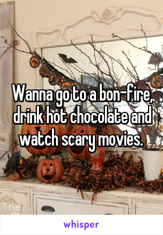 Wanna go to a bon-fire, drink hot chocolate and watch scary movies.