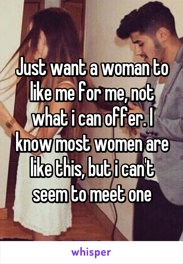 Just want a woman to like me for me, not what i can offer. I know most women are like this, but i can't seem to meet one