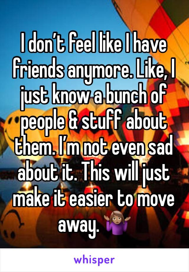 I don't feel like I have friends anymore. Like, I just know a bunch of people & stuff about them. I'm not even sad about it. This will just make it easier to move away. 🤷🏽♀️