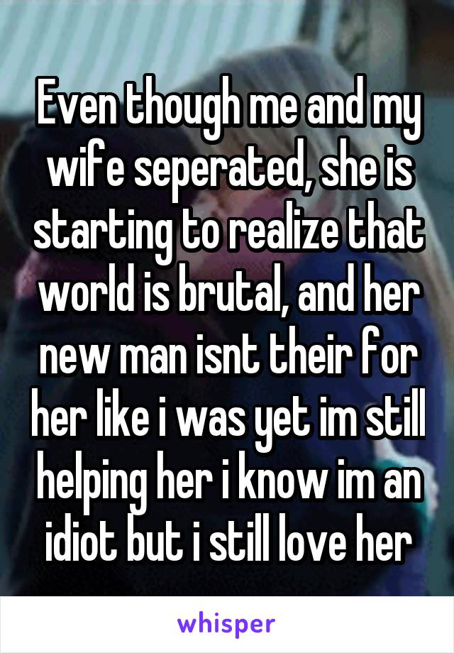 Even though me and my wife seperated, she is starting to realize that world is brutal, and her new man isnt their for her like i was yet im still helping her i know im an idiot but i still love her