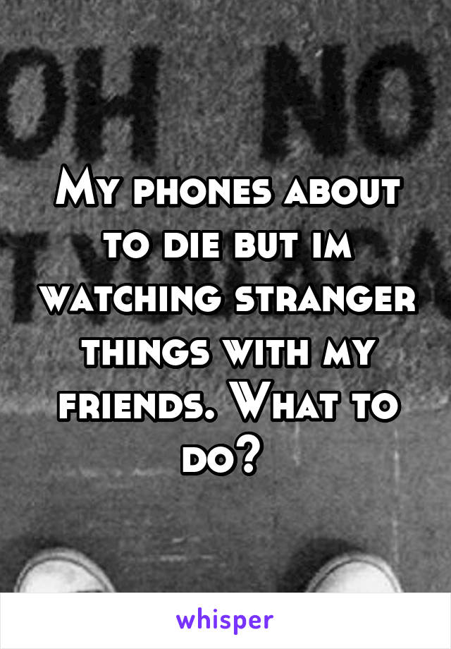 My phones about to die but im watching stranger things with my friends. What to do?