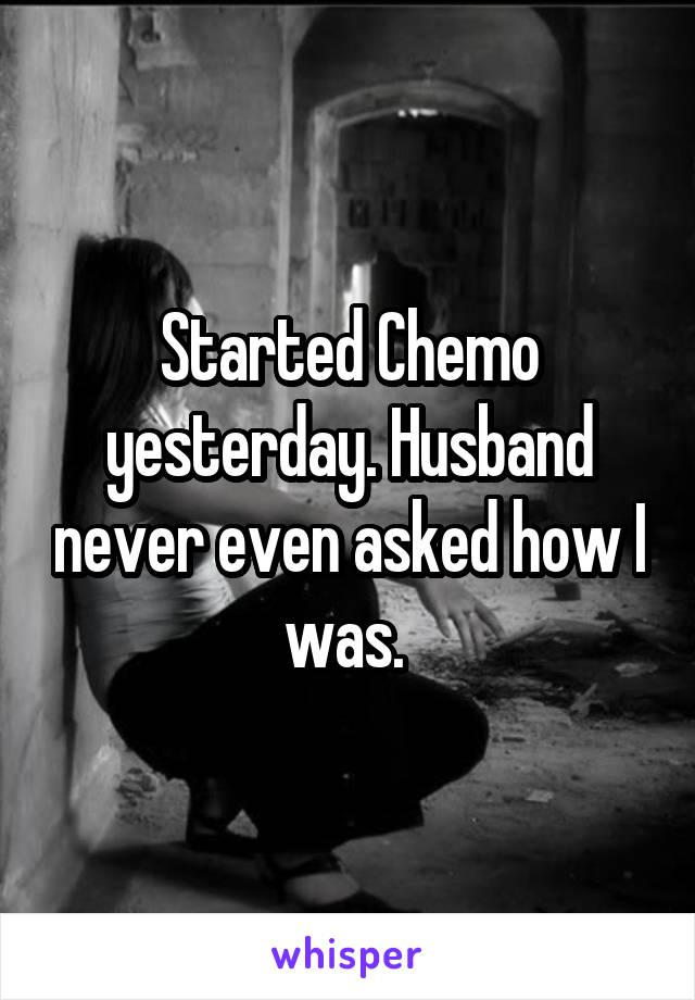 Started Chemo yesterday. Husband never even asked how I was.