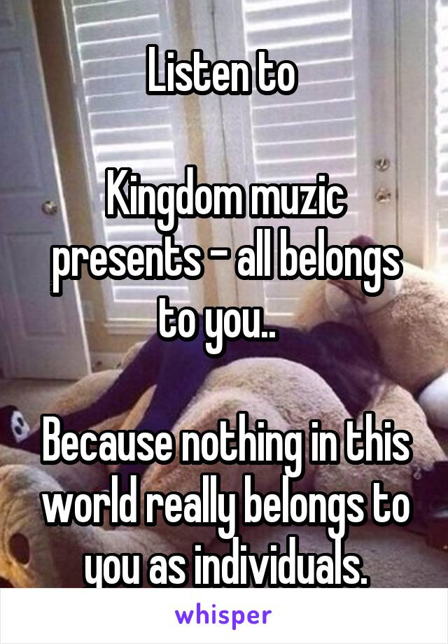 Listen to   Kingdom muzic presents - all belongs to you..    Because nothing in this world really belongs to you as individuals.