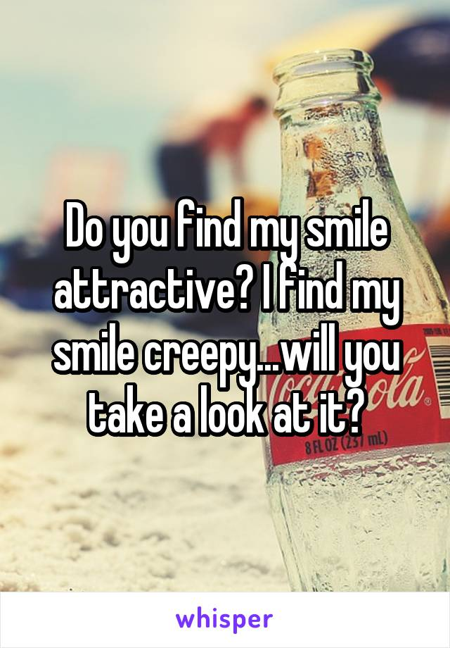 Do you find my smile attractive? I find my smile creepy...will you take a look at it?