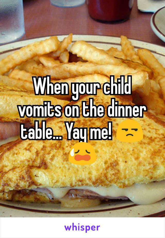 When your child vomits on the dinner table... Yay me! 😒😥