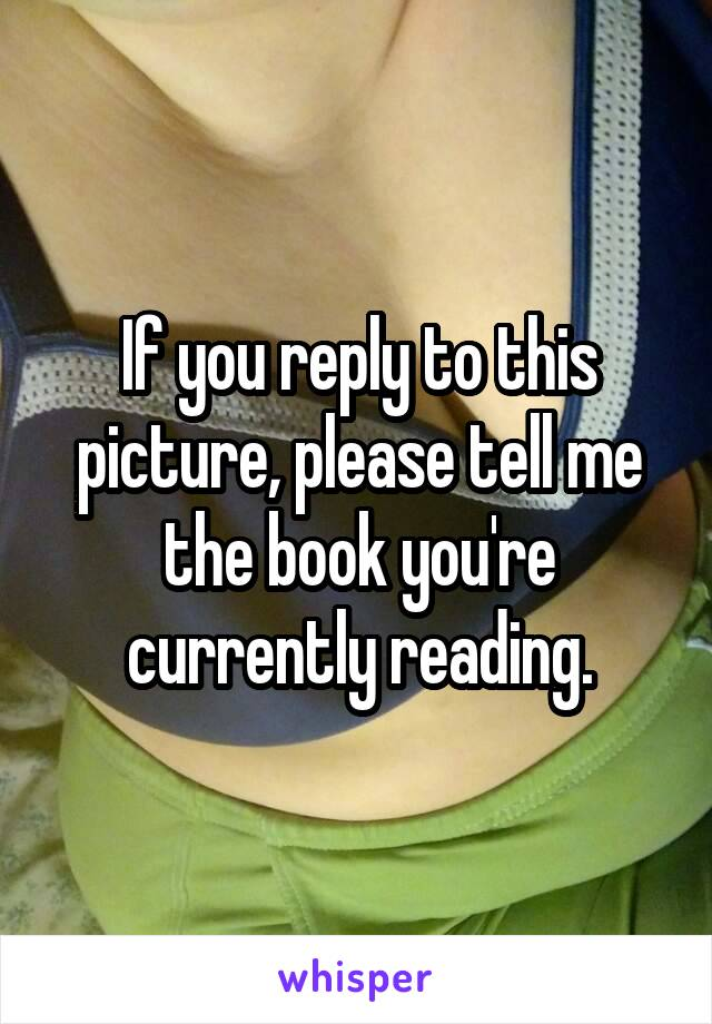 If you reply to this picture, please tell me the book you're currently reading.