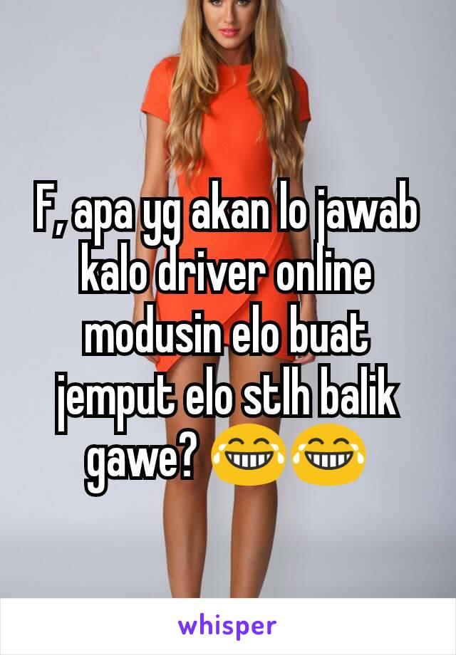 F, apa yg akan lo jawab kalo driver online modusin elo buat jemput elo stlh balik gawe? 😂😂
