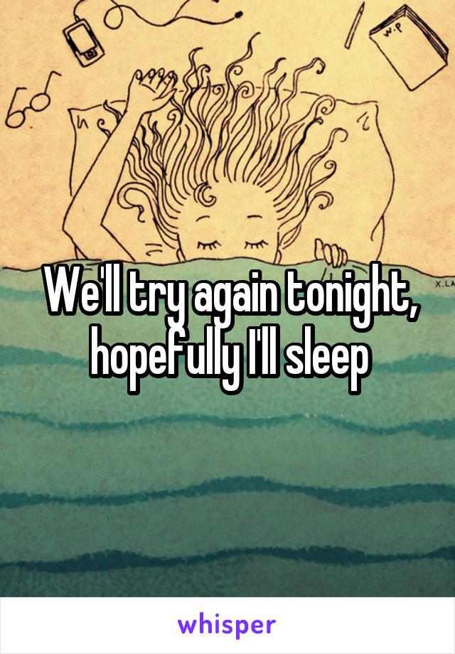 We'll try again tonight, hopefully I'll sleep