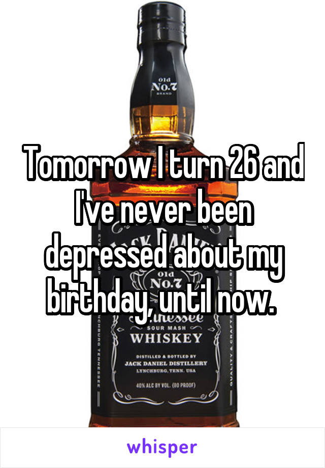 Tomorrow I turn 26 and I've never been depressed about my birthday, until now.