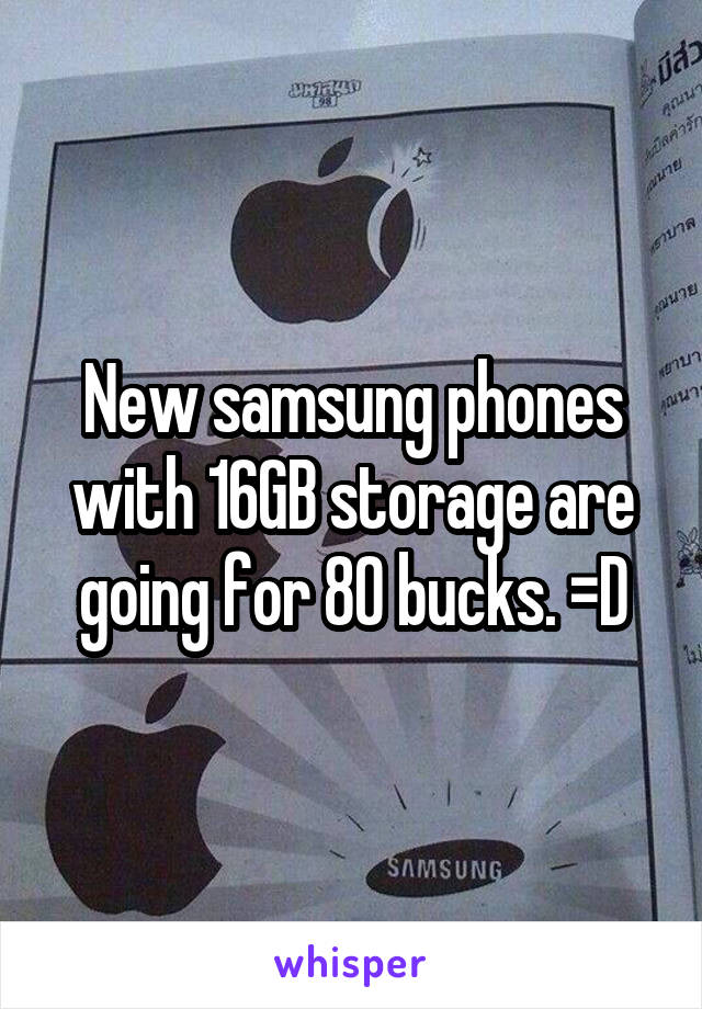 New samsung phones with 16GB storage are going for 80 bucks. =D